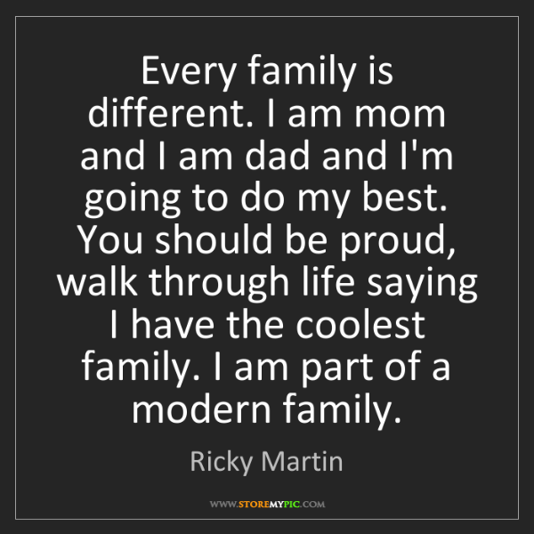 Ricky Martin: Every family is different. I am mom and I am dad and...