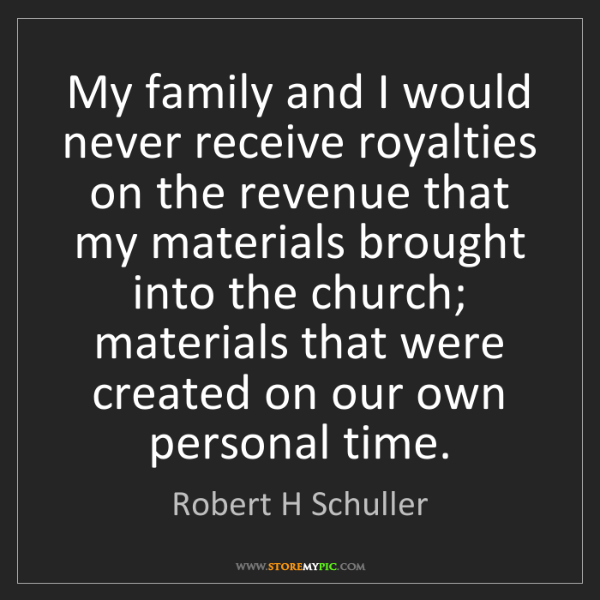 Robert H Schuller: My family and I would never receive royalties on the...