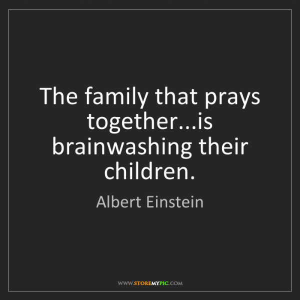 Albert Einstein: The family that prays together...is brainwashing their...