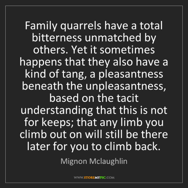 Mignon Mclaughlin: Family quarrels have a total bitterness unmatched by...