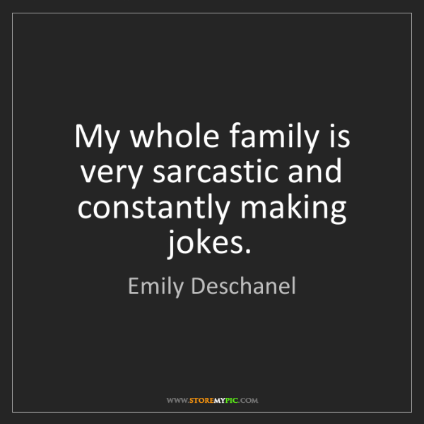 Emily Deschanel: My whole family is very sarcastic and constantly making...