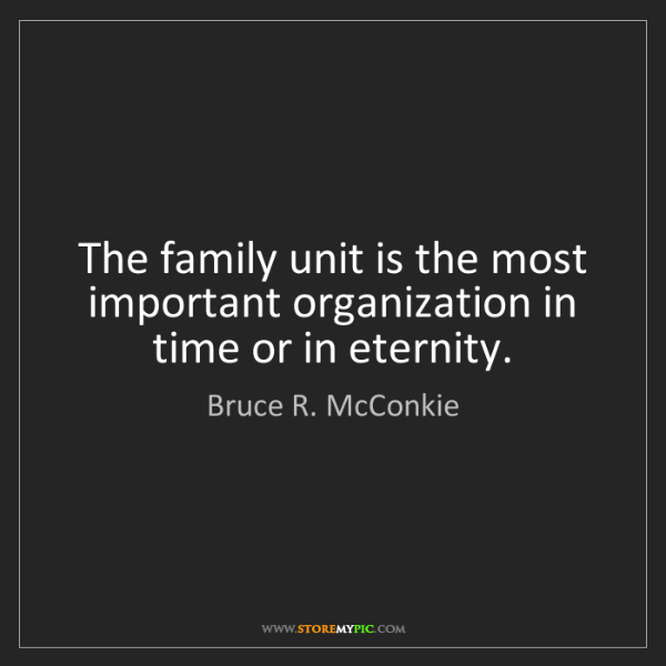 Bruce R. McConkie: The family unit is the most important organization in...