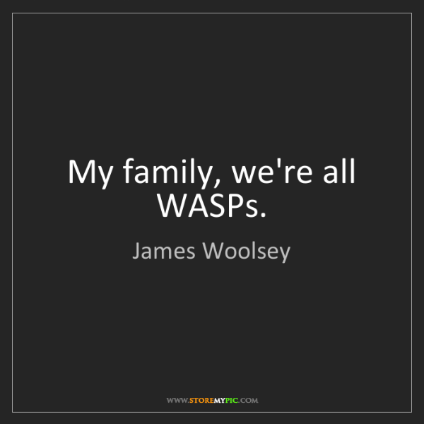 James Woolsey: My family, we're all WASPs.