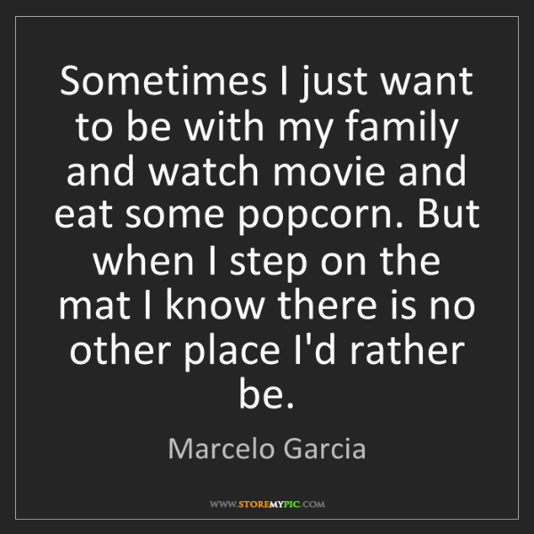 Marcelo Garcia: Sometimes I just want to be with my family and watch...
