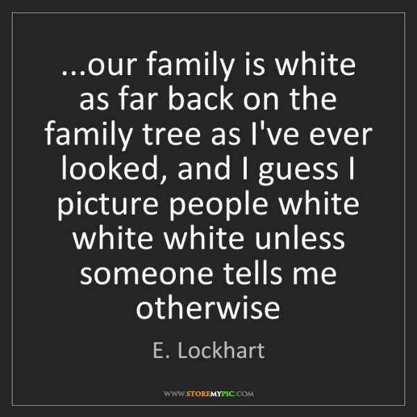 E. Lockhart: ...our family is white as far back on the family tree...