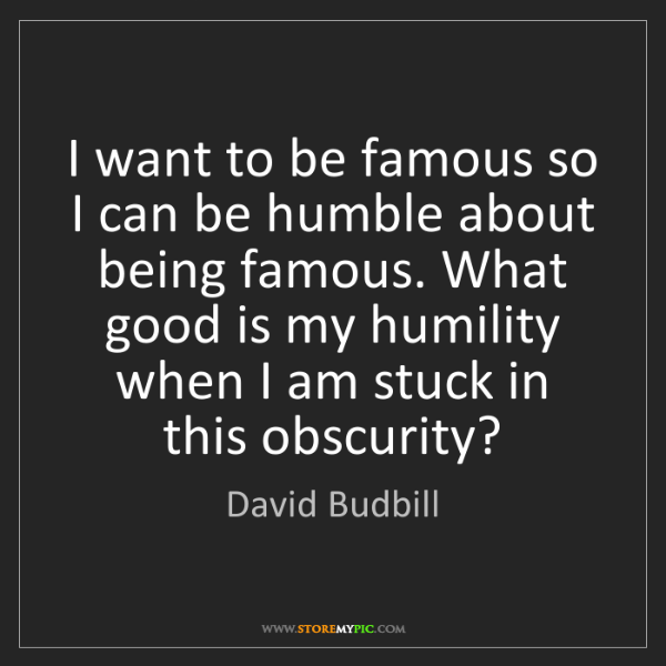David Budbill: I want to be famous so I can be humble about being famous....