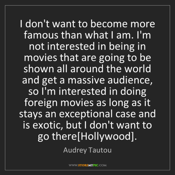 Audrey Tautou: I don't want to become more famous than what I am. I'm...