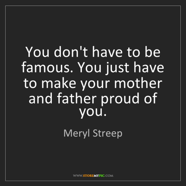 Meryl Streep: You don't have to be famous. You just have to make your...