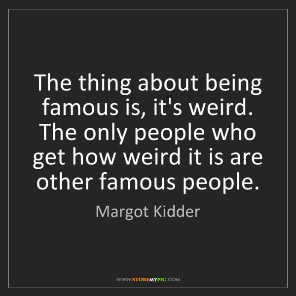 Margot Kidder: The thing about being famous is, it's weird. The only...