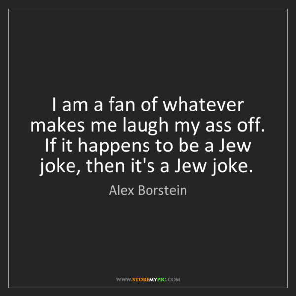 Alex Borstein: I am a fan of whatever makes me laugh my ass off. If...