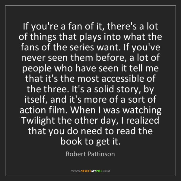 Robert Pattinson: If you're a fan of it, there's a lot of things that plays...