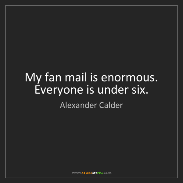 Alexander Calder: My fan mail is enormous. Everyone is under six.