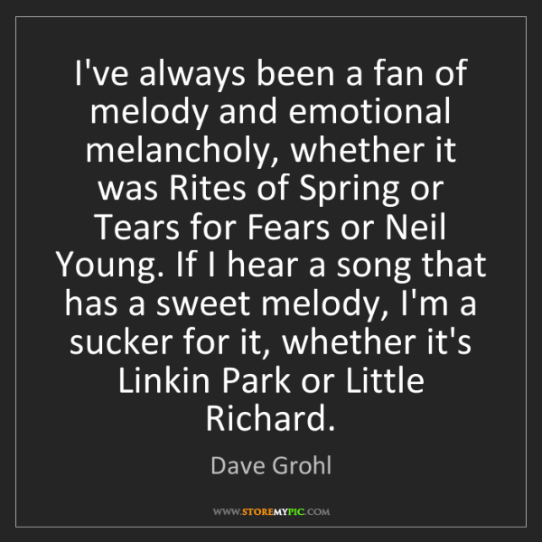 Dave Grohl: I've always been a fan of melody and emotional melancholy,...