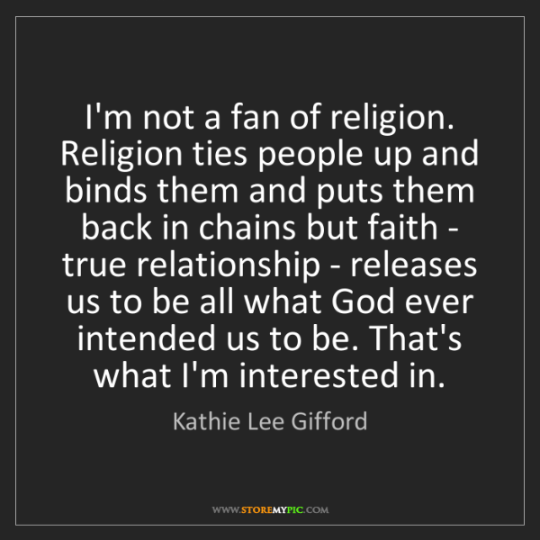 Kathie Lee Gifford: I'm not a fan of religion. Religion ties people up and...