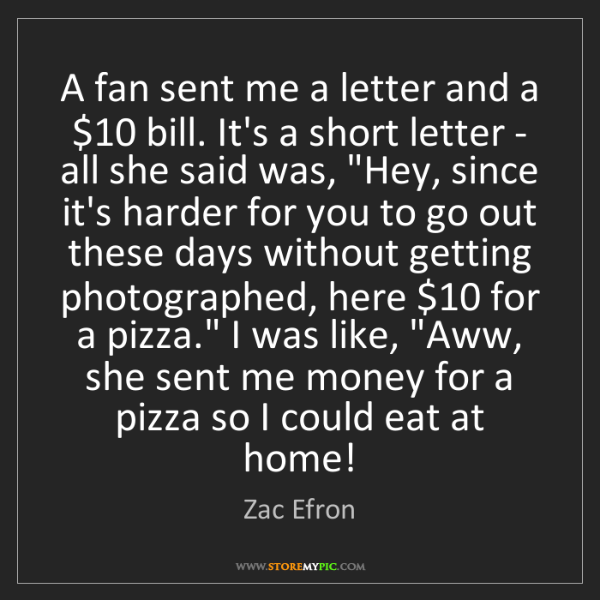 Zac Efron: A fan sent me a letter and a $10 bill. It's a short letter...