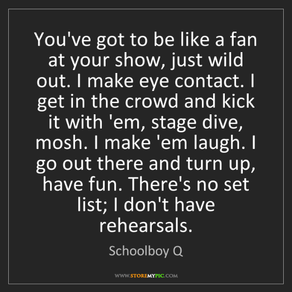 Schoolboy Q: You've got to be like a fan at your show, just wild out....