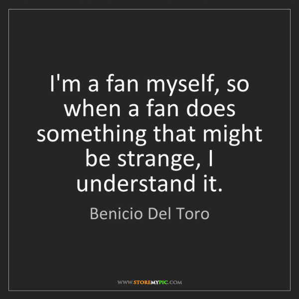 Benicio Del Toro: I'm a fan myself, so when a fan does something that might...