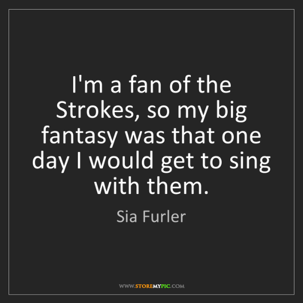 Sia Furler: I'm a fan of the Strokes, so my big fantasy was that...