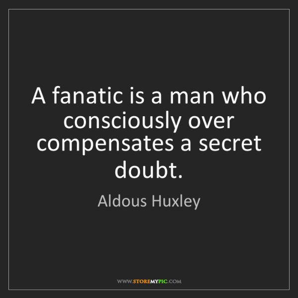 Aldous Huxley: A fanatic is a man who consciously over compensates a...