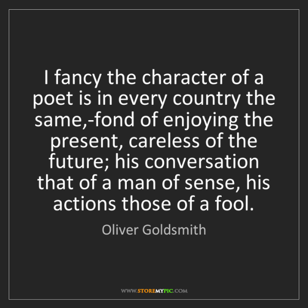 Oliver Goldsmith: I fancy the character of a poet is in every country the...