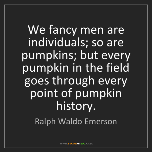 Ralph Waldo Emerson: We fancy men are individuals; so are pumpkins; but every...
