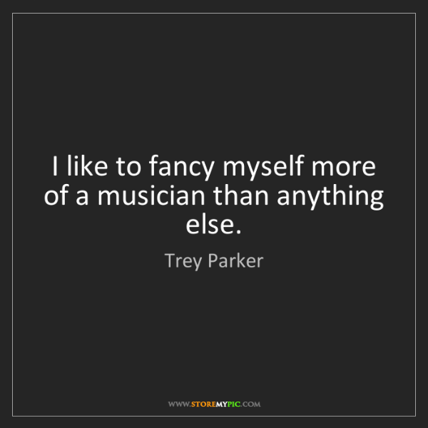 Trey Parker: I like to fancy myself more of a musician than anything...