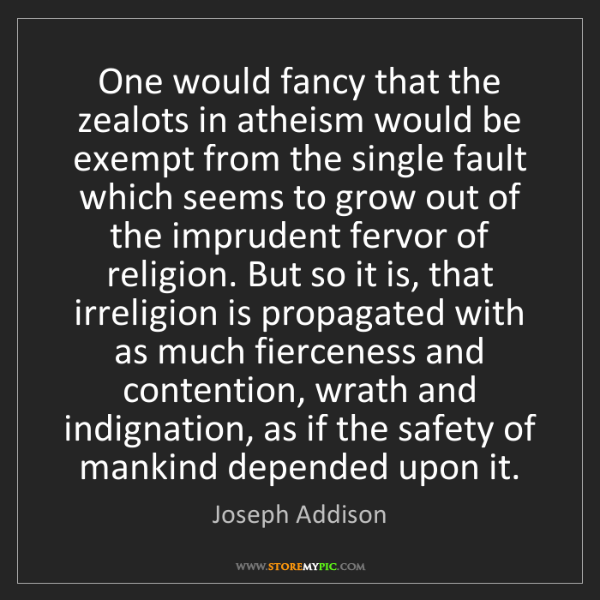Joseph Addison: One would fancy that the zealots in atheism would be...