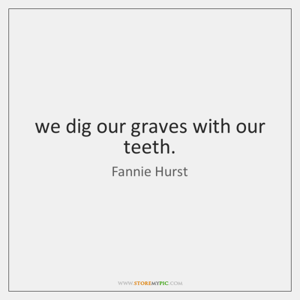 we dig our graves with our teeth.