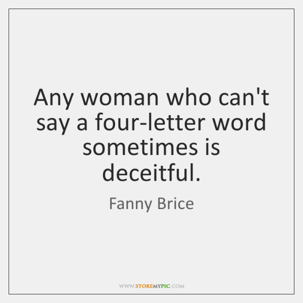 Any woman who can't say a four-letter word sometimes is deceitful.