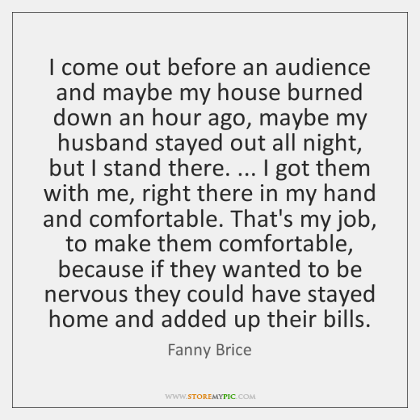 I come out before an audience and maybe my house burned down ...