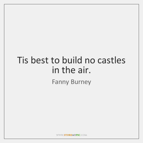 Tis best to build no castles in the air.