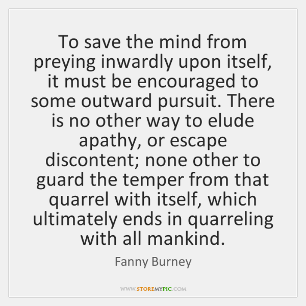 To save the mind from preying inwardly upon itself, it must be ...