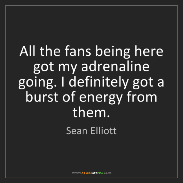 Sean Elliott: All the fans being here got my adrenaline going. I definitely...