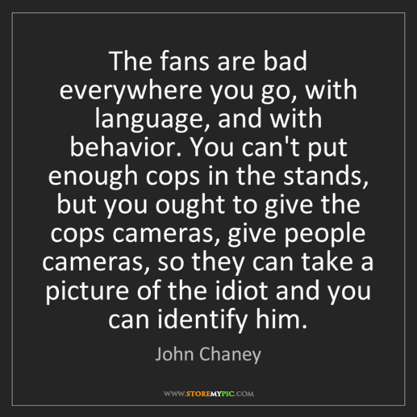 John Chaney: The fans are bad everywhere you go, with language, and...