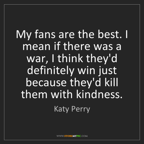 Katy Perry: My fans are the best. I mean if there was a war, I think...