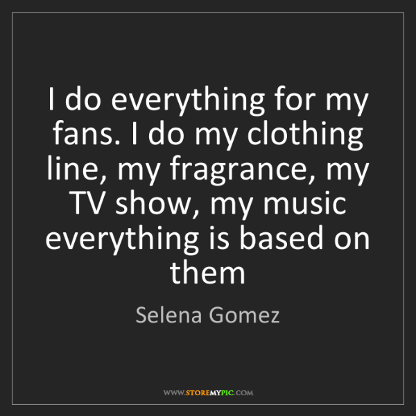 Selena Gomez: I do everything for my fans. I do my clothing line, my...