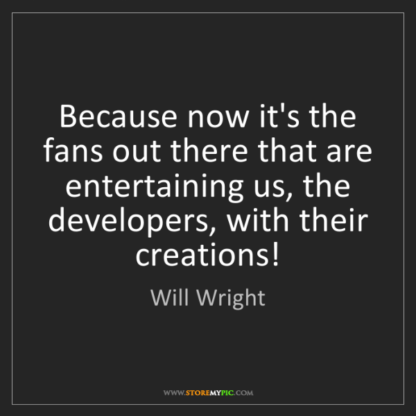 Will Wright: Because now it's the fans out there that are entertaining...