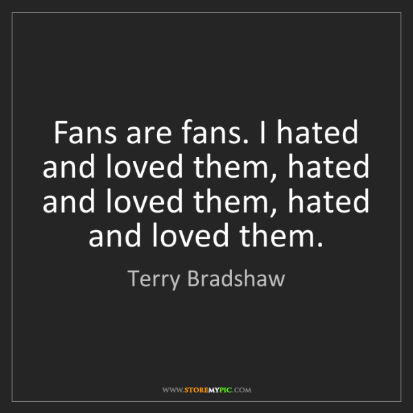 Terry Bradshaw: Fans are fans. I hated and loved them, hated and loved...