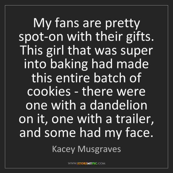 Kacey Musgraves: My fans are pretty spot-on with their gifts. This girl...