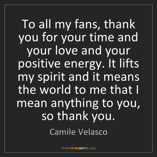 Camile Velasco: To all my fans, thank you for your time and your love...