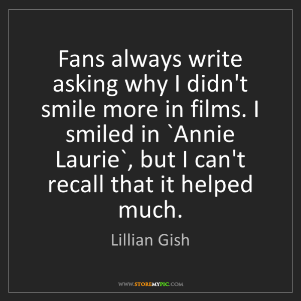 Lillian Gish: Fans always write asking why I didn't smile more in films....