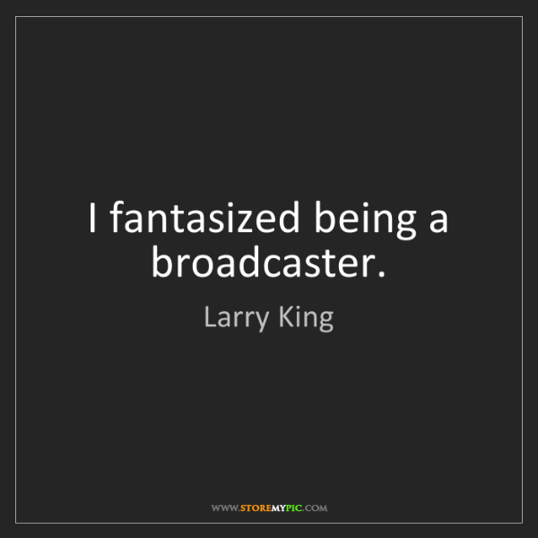 Larry King: I fantasized being a broadcaster.