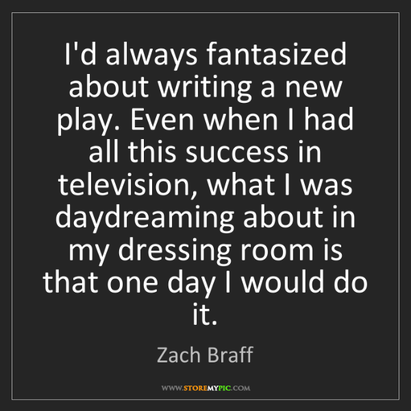 Zach Braff: I'd always fantasized about writing a new play. Even...