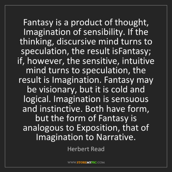 Herbert Read: Fantasy is a product of thought, Imagination of sensibility....