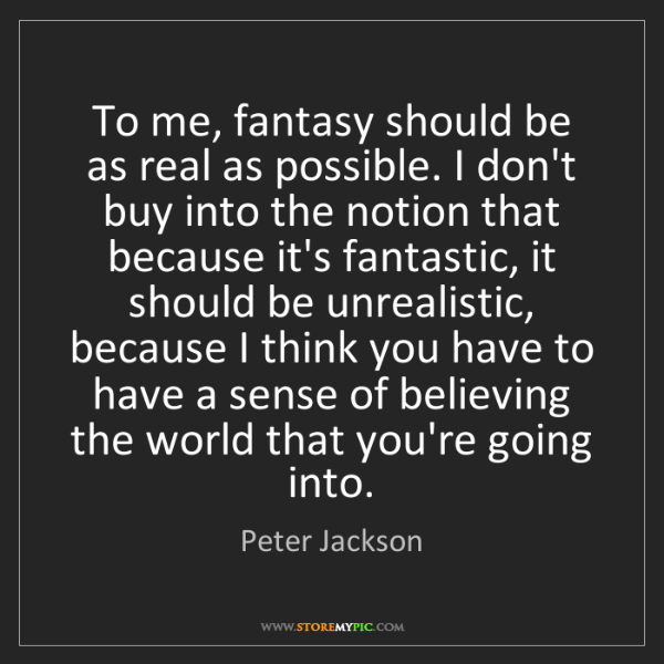 Peter Jackson: To me, fantasy should be as real as possible. I don't...