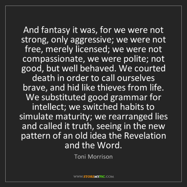 Toni Morrison: And fantasy it was, for we were not strong, only aggressive;...