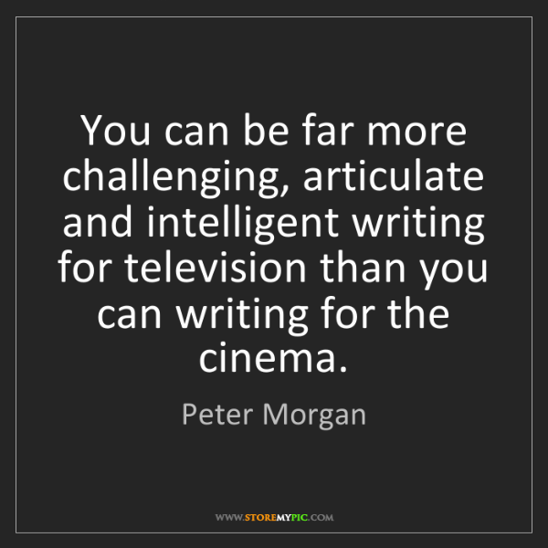 Peter Morgan: You can be far more challenging, articulate and intelligent...