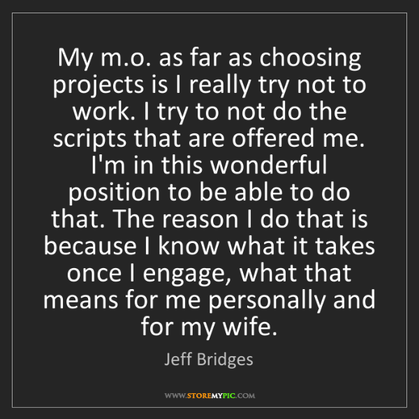 Jeff Bridges: My m.o. as far as choosing projects is I really try not...