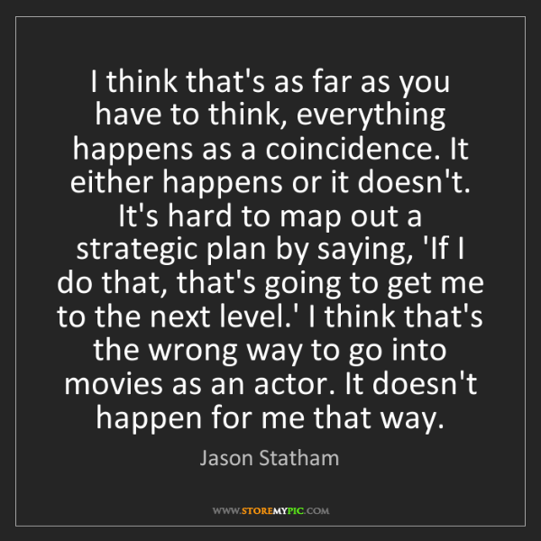 Jason Statham: I think that's as far as you have to think, everything...