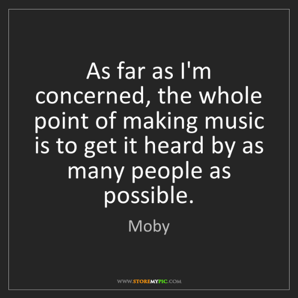 Moby: As far as I'm concerned, the whole point of making music...